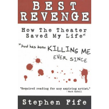 Best Revenge :How the Theater Saved My Life (and Has Been Killing Me Ever Since)