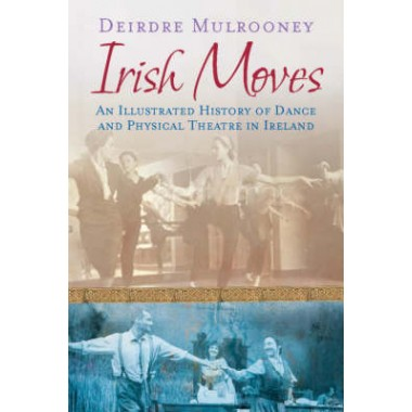 Irish Moves :An Illustrated History of Dance and Physical Theatre in Ireland