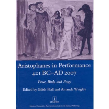 Aristophanes in Performance 421 BC-AD 2007 :Peace, Birds and Frogs