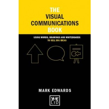 The Visual Communications Book :Using Words, Drawings and Whiteboards to Sell Big Ideas