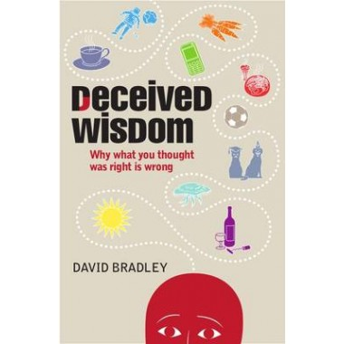 Deceived Wisdom :Why What You Thought Was Right is Wrong