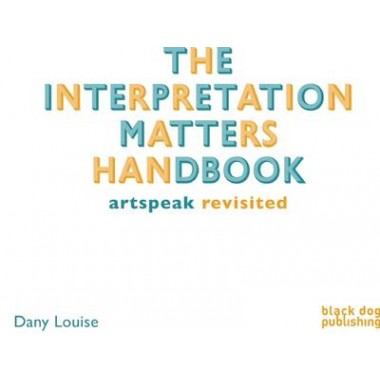 The Interpretation Matters Handbook :Artspeak for the Public