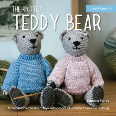 The Knitted Teddy Bear :Make your own heirloom toys, with dozens of patterns for unique clothing