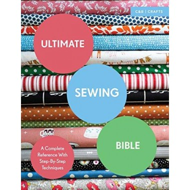 Ultimate Sewing Bible :A Complete Reference with Step-By-Step Techniques