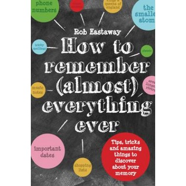 How to Remember (Almost) Everything, Ever! :Tips, tricks and fun to turbo-charge your memory