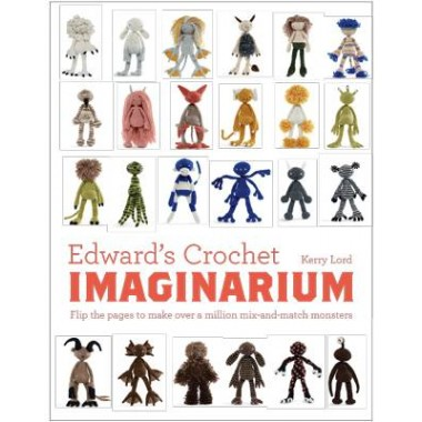 Edward's Crochet Imaginarium :Flip the pages to make over a million mix-and-match monsters
