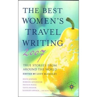 The Best Women's Travel Writing 2007 :True Stories from Around the World