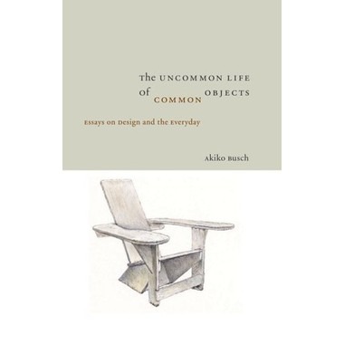 The Uncommon Life of Common Objects :Essays on Design and the Everyday