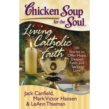 Chicken Soup for the Soul: Living Catholic Faith :101 Stories to Offer Hope, Deepen Faith, and Spread Love