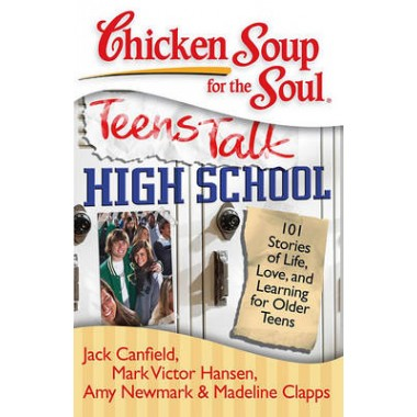 Chicken Soup for the Soul: Teens Talk High School :101 Stories of Life, Love, and Learning for Older Teens