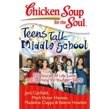 Chicken Soup for the Soul: Teens Talk Middle School :101 Stories of Life, Love, and Learning for Younger Teens