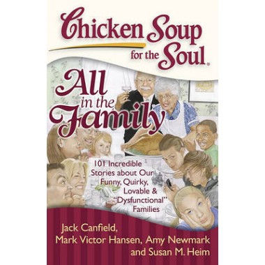 Chicken Soup for the Soul: All in the Family :101 Incredible Stories About Our Funny, Quirky, Lovable &  Dysfunctional
