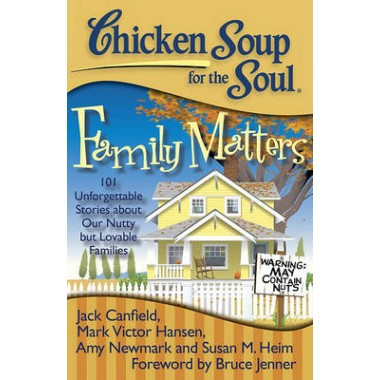 Chicken Soup for the Soul: Family Matters :101 Unforgettable Stories About Our Nutty but Lovable Families