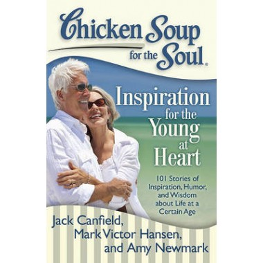 Chicken Soup for the Soul: Inspiration for the Young at Heart :101 Stories of Inspiration, Humor, and Wisdom About Life at a Certain Ag