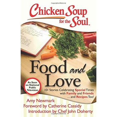 Chicken Soup for the Soul: Food and Love :101 Stories Celebrating Special Times with Family and Friends... and Recipes Too!