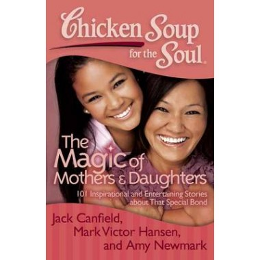 Chicken Soup for the Soul: The Magic of Mothers & Daughters :101 Inspirational and Entertaining Stories About That Special Bond