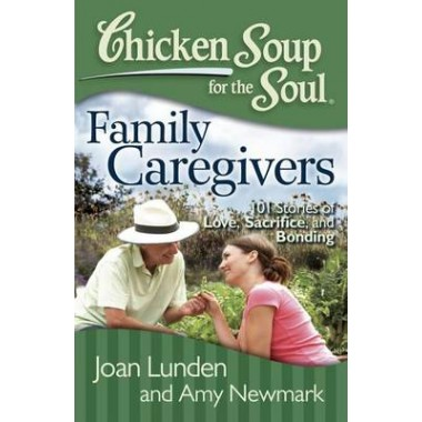 Chicken Soup for the Soul: Family Caregivers :101 Stories of Love, Sacrifice, and Bonding