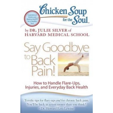 Chicken Soup for the Soul: Say Goodbye to Back Pain! :How to Handle Flare-Ups, Injuries, and Everyday Back Health