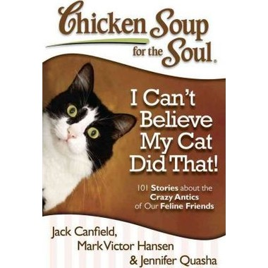 Chicken Soup for the Soul: I Can't Believe My Cat Did That! :101 Stories About the Crazy Antics of Our Feline Friends