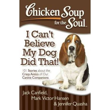 Chicken Soup for the Soul: I Can't Believe My Dog Did That! :101 Stories About the Crazy Antics of Our Canine Companions