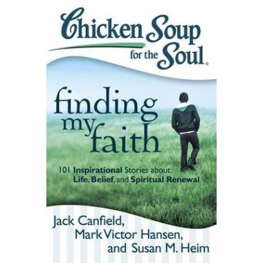 Chicken Soup for the Soul: Finding My Faith :101 Inspirational Stories About Life, Belief, and Spiritual Renewal