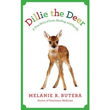 Dillie The Deer :The Remarkable Story of a Wondrous Fawn Whose Love Transformed a Veterinarian and Her Family