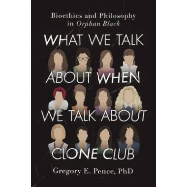 What We Talk About When We Talk About Clone Club :Bioethics and Philosophy in Orphan Black