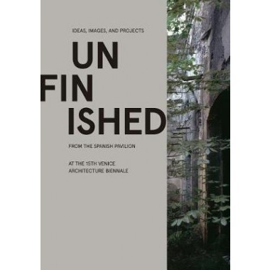 Unfinished :Ideas, Images, and Projects from the Spanish Pavilion at the 15th Venice Architecture Biennale