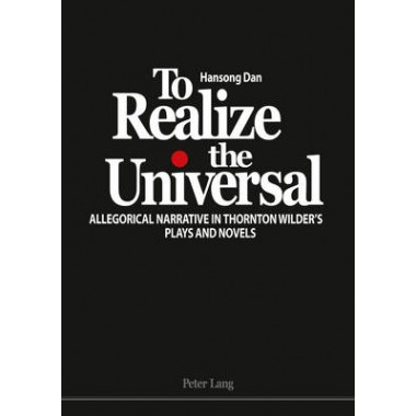 To Realize the Universal :Allegorical Narrative in Thornton Wilder's Plays and Novels