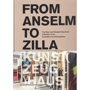 From Anselm to Zilla :The Peter and Elisabeth Bosshard Collection of the Stiftung Kunst(Zeug)Haus