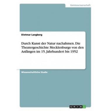Durch Kunst Der Natur Nachahmen. Die Theatergeschichte Mecklenburgs Von Den Anfangen Im 15. Jahrhundert Bis 1952