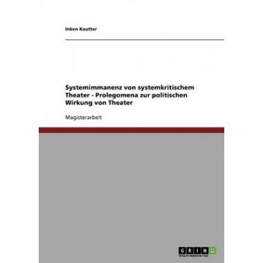 Systemimmanenz Von Systemkritischem Theater :Prolegomena Zur Politischen Wirkung Von Theater