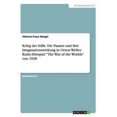 Krieg Der Stille. Die Pausen Und Ihre Imaginationswirkung in Orson Welles' Radio-Horspiel the War of the Worlds Von 1938