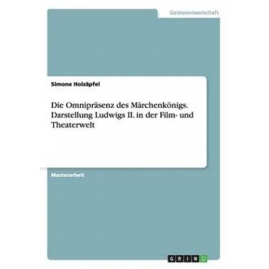 Die Omniprasenz Des Marchenkonigs. Darstellung Ludwigs II. in Der Film- Und Theaterwelt
