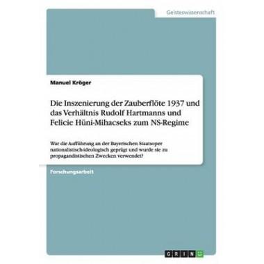 Die Inszenierung Der Zauberflote 1937 Und Das Verhaltnis Rudolf Hartmanns Und Felicie Huni-Mihacseks Zum NS-Regime