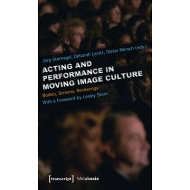 Acting and Performance in Moving Image Culture :Bodies, Screens, Renderings