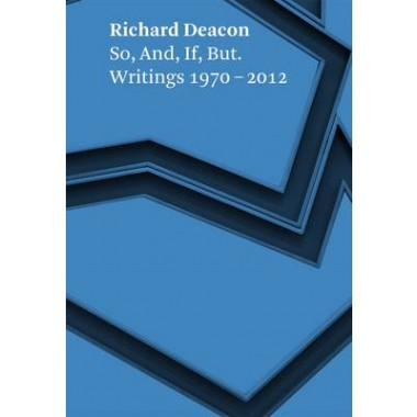 Richard Deacon :So, and, If, but. Writings 1970 - 2012