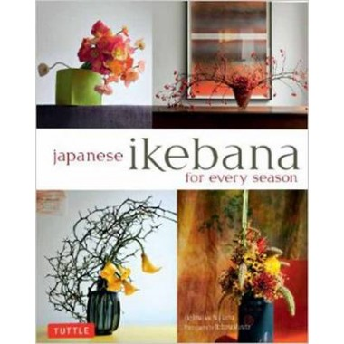 Japanese Ikebana for Every Season :Elegant Flower Arrangements for Your Home