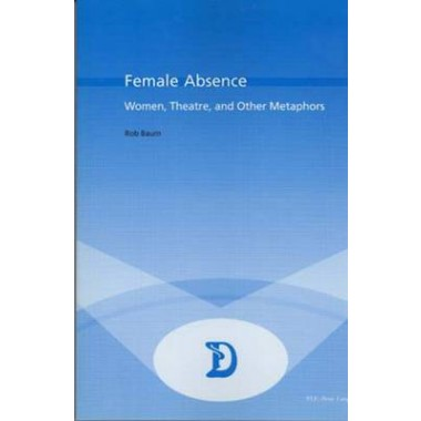 Female Absence :Women,Theatre and Other Metaphors :v. 10