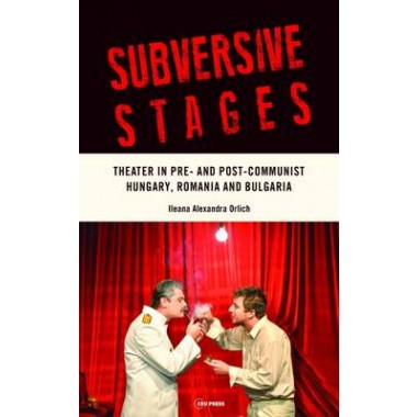 Subversive Stages :Theater in Pre- and Post-Communist Hungary, Romania, and Bulgaria