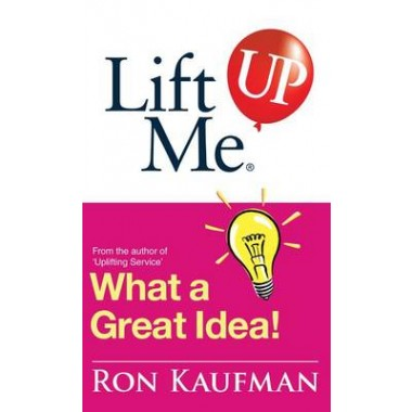 Lift Me Up! What a Great Idea :Creative Quips and Sure-Fire Tips to Spark Your Inner Genius!