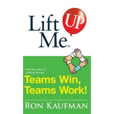Lift Me Up! Teams Win Teams Work :Magnificent Quips and Practical Tips to Build a Winning Team!