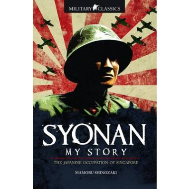 Military Classics: Syonan My Story :The Japanese Occupation of Singapore