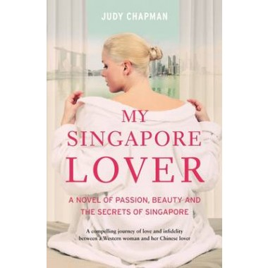 My Singapore Lover :A Novel of Passion, Beauty and the Secrets of Singapore