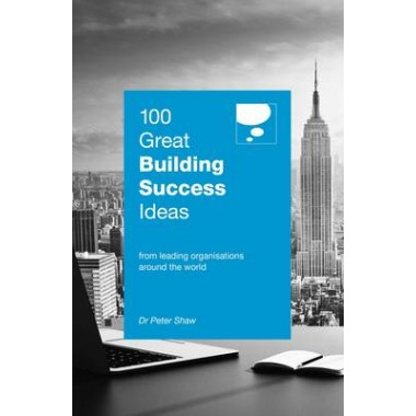 100 Great Building Success Ideas :From Leading Organisations Around the World