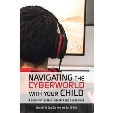 Navigating the Cyberworld with Your Child :A Guide for Parents, Teachers and Counsellors