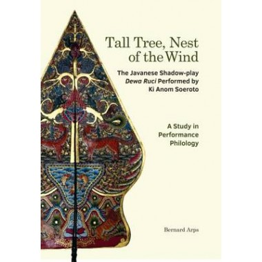 Tall Tree, Nest of the Wind :The Javanese Shadow-play Dewa Ruci Performed by Ki Anom Soeroto: A Study in Performance Philology