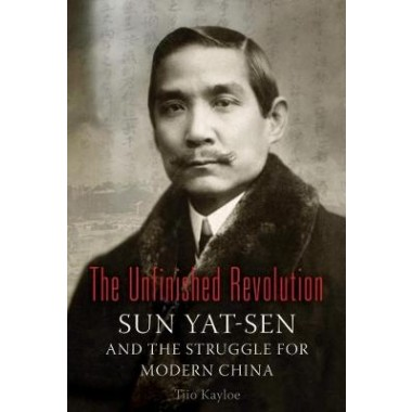 The Unfinished Revolution :Sun Yat-Sen and the Struggle for Modern China