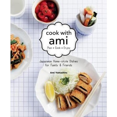 Cook with Ami :Japanese Home-Style Dishes for Family & Friends