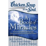 Chicken Soup for the Soul: A Book of Miracles :101 True Stories of Healing, Faith, Divine Intervention, and Answered Prayers